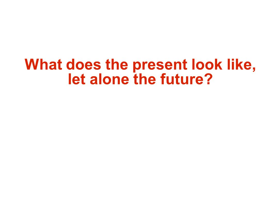 What does the present look like, let alone the future