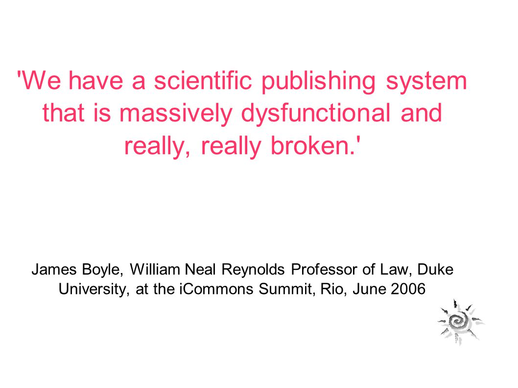 We have a scientific publishing system that is massively dysfunctional and really, really broken. James Boyle, William Neal Reynolds Professor of Law, Duke University, at the iCommons Summit, Rio, June 2006