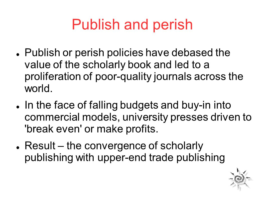 Publish and perish Publish or perish policies have debased the value of the scholarly book and led to a proliferation of poor-quality journals across the world.