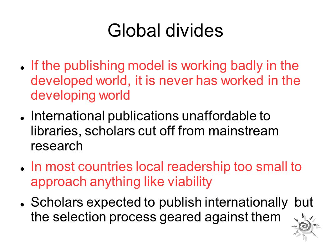 Global divides If the publishing model is working badly in the developed world, it is never has worked in the developing world International publications unaffordable to libraries, scholars cut off from mainstream research In most countries local readership too small to approach anything like viability Scholars expected to publish internationally but the selection process geared against them