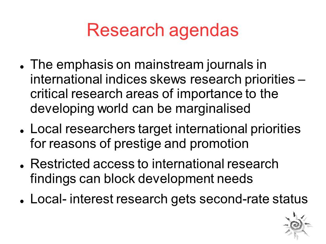 Research agendas The emphasis on mainstream journals in international indices skews research priorities – critical research areas of importance to the developing world can be marginalised Local researchers target international priorities for reasons of prestige and promotion Restricted access to international research findings can block development needs Local- interest research gets second-rate status