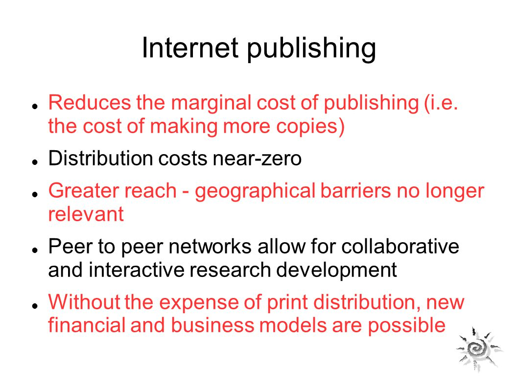 Internet publishing Reduces the marginal cost of publishing (i.e. the cost of making more copies) Distribution costs near-zero Greater reach - geograp
