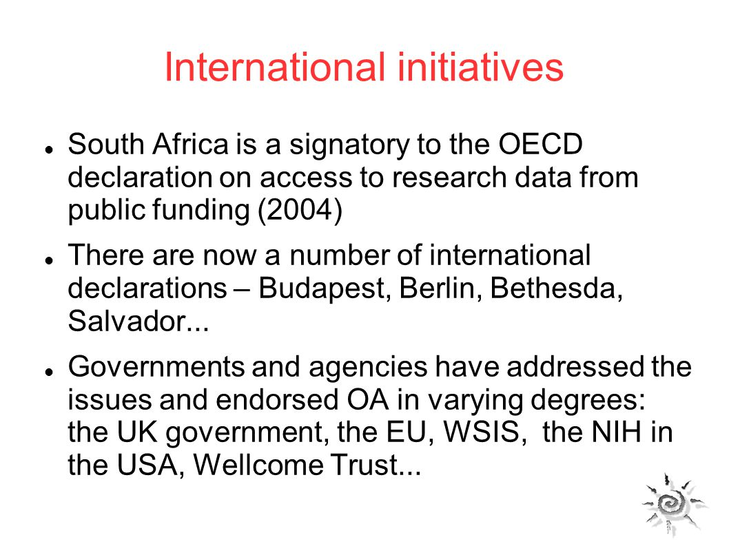 International initiatives South Africa is a signatory to the OECD declaration on access to research data from public funding (2004) There are now a number of international declarations – Budapest, Berlin, Bethesda, Salvador...