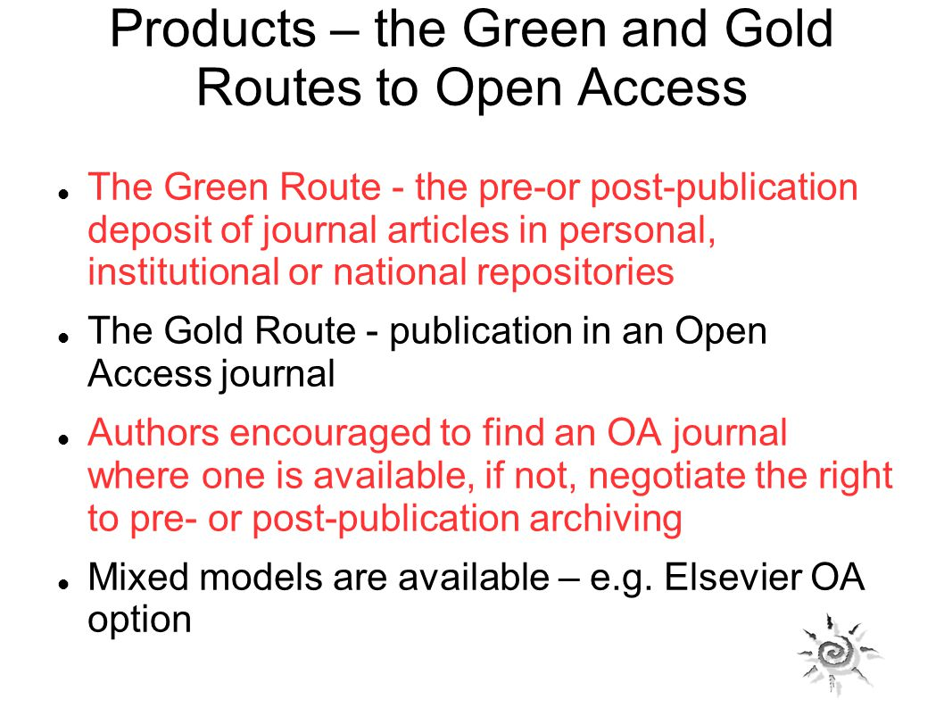 Products – the Green and Gold Routes to Open Access The Green Route - the pre-or post-publication deposit of journal articles in personal, institutional or national repositories The Gold Route - publication in an Open Access journal Authors encouraged to find an OA journal where one is available, if not, negotiate the right to pre- or post-publication archiving Mixed models are available – e.g.