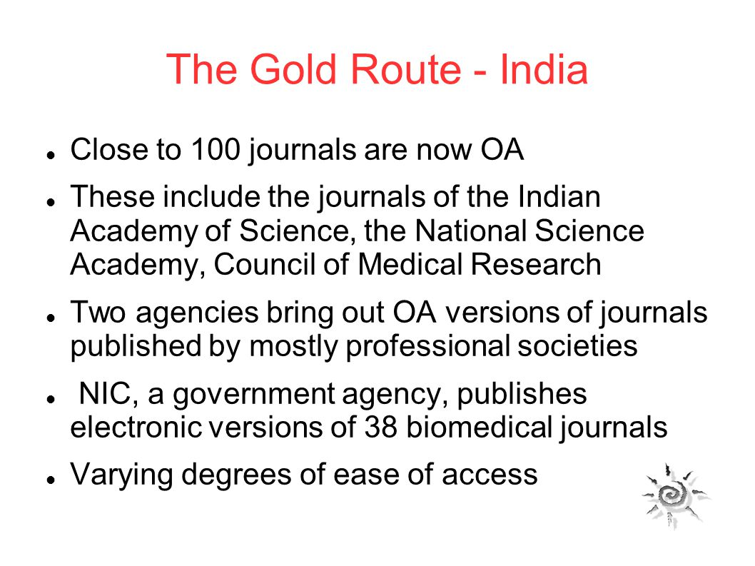 The Gold Route - India Close to 100 journals are now OA These include the journals of the Indian Academy of Science, the National Science Academy, Council of Medical Research Two agencies bring out OA versions of journals published by mostly professional societies NIC, a government agency, publishes electronic versions of 38 biomedical journals Varying degrees of ease of access