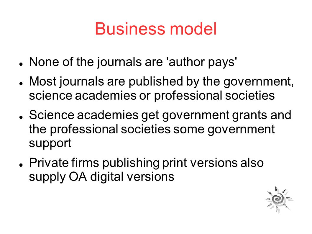 Business model None of the journals are author pays Most journals are published by the government, science academies or professional societies Science academies get government grants and the professional societies some government support Private firms publishing print versions also supply OA digital versions
