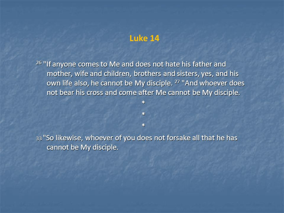 Luke 14 26 If anyone comes to Me and does not hate his father and mother, wife and children, brothers and sisters, yes, and his own life also, he cannot be My disciple.