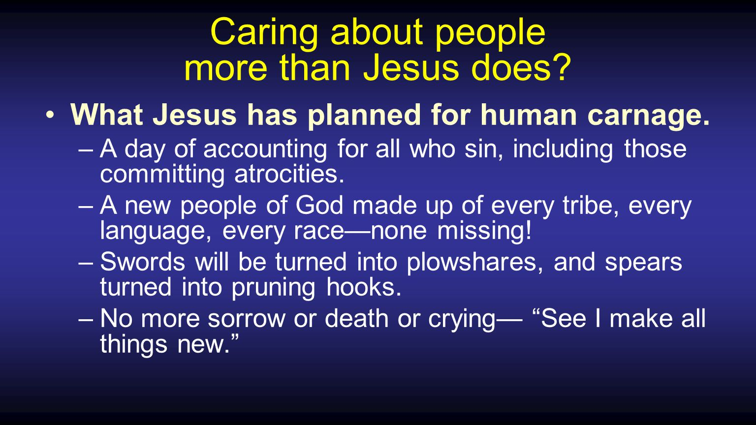 Caring about people more than Jesus does.What Jesus has planned for human carnage.