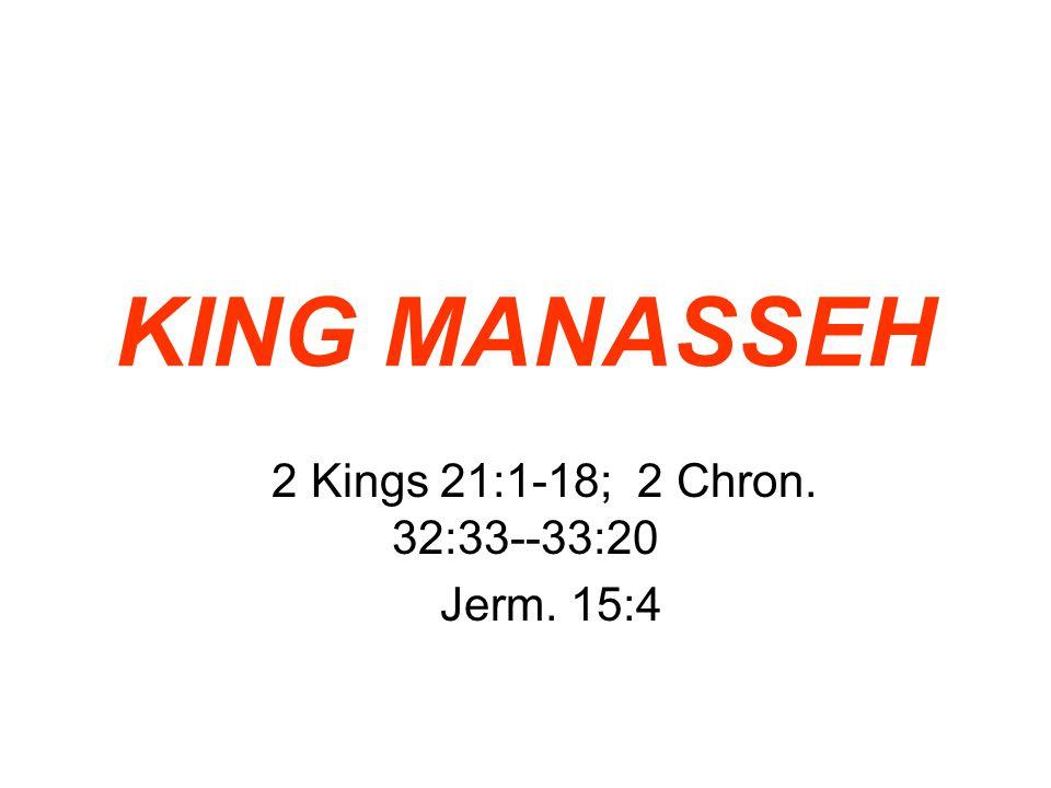 KING MANASSEH 2 Kings 21:1-18; 2 Chron. 32:33--33:20 Jerm. 15:4