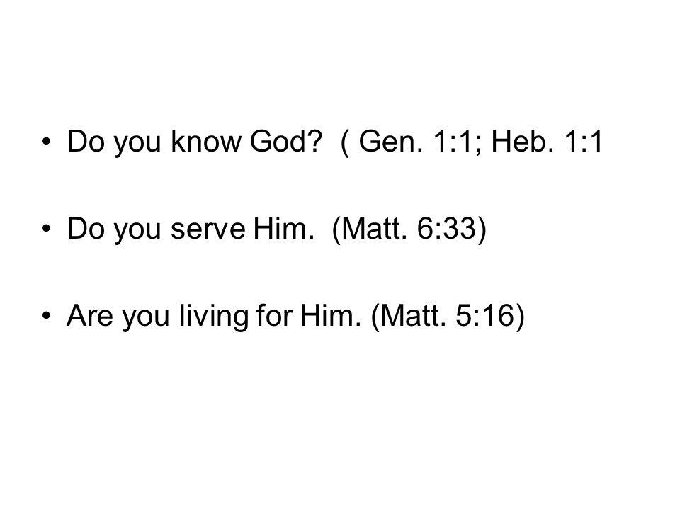 Do you know God. ( Gen. 1:1; Heb. 1:1 Do you serve Him.
