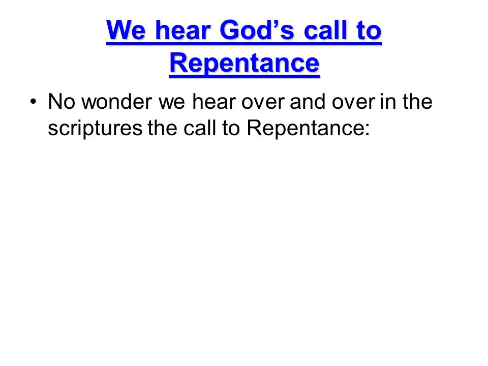 We hear God's call to Repentance No wonder we hear over and over in the scriptures the call to Repentance: