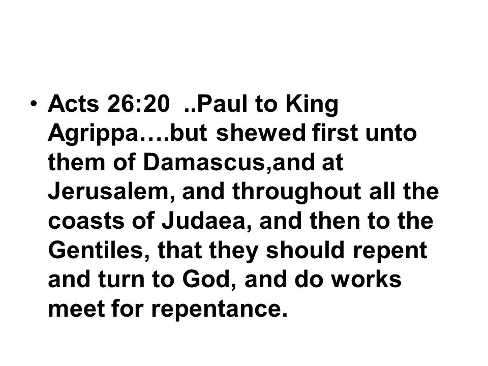Acts 26:20..Paul to King Agrippa….but shewed first unto them of Damascus,and at Jerusalem, and throughout all the coasts of Judaea, and then to the Gentiles, that they should repent and turn to God, and do works meet for repentance.