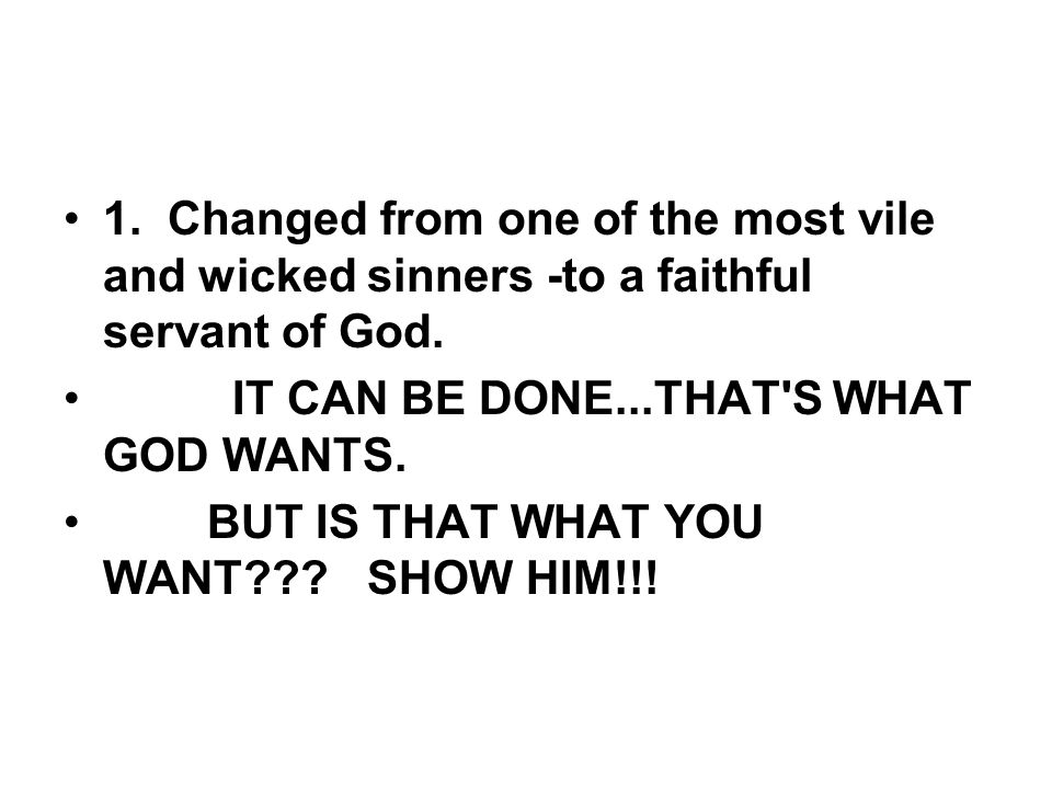 1. Changed from one of the most vile and wicked sinners -to a faithful servant of God.