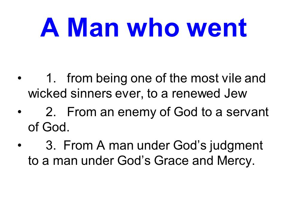 A Man who went 1. from being one of the most vile and wicked sinners ever, to a renewed Jew 2.