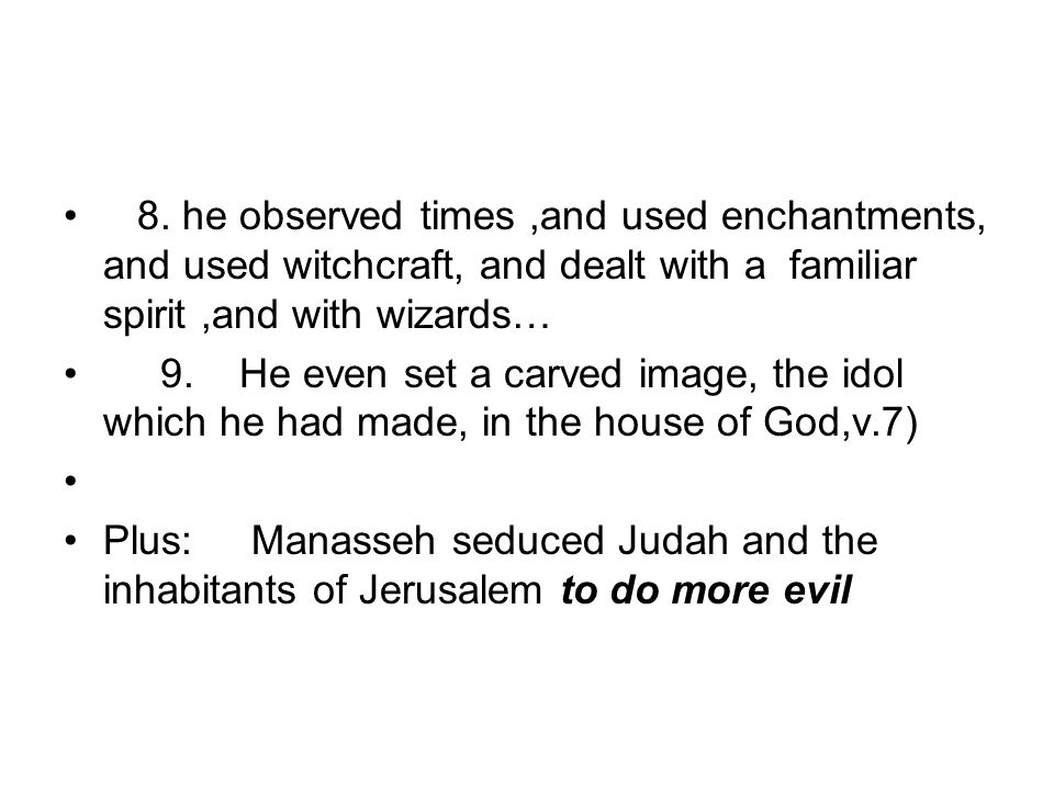 8. he observed times,and used enchantments, and used witchcraft, and dealt with a familiar spirit,and with wizards… 9. He even set a carved image, the