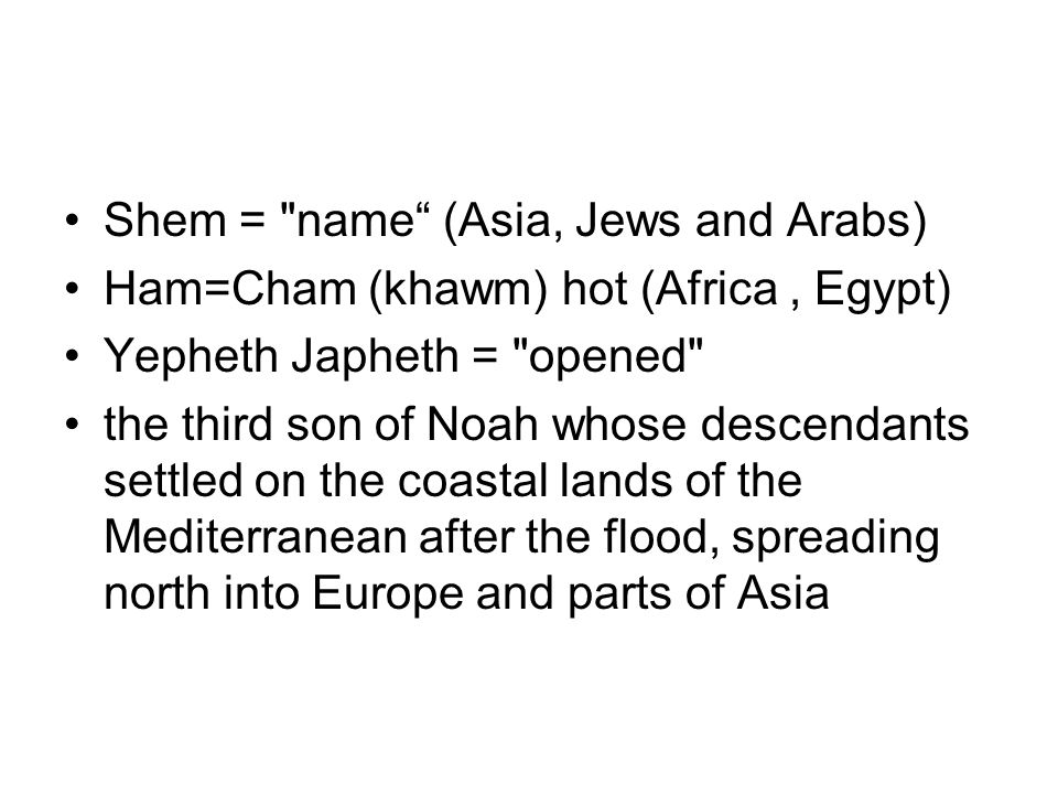 Shem = name (Asia, Jews and Arabs) Ham=Cham (khawm) hot (Africa, Egypt) Yepheth Japheth = opened the third son of Noah whose descendants settled on the coastal lands of the Mediterranean after the flood, spreading north into Europe and parts of Asia