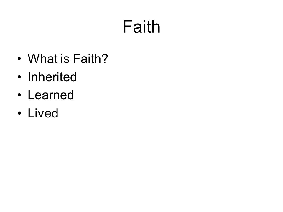 Faith What is Faith? Inherited Learned Lived