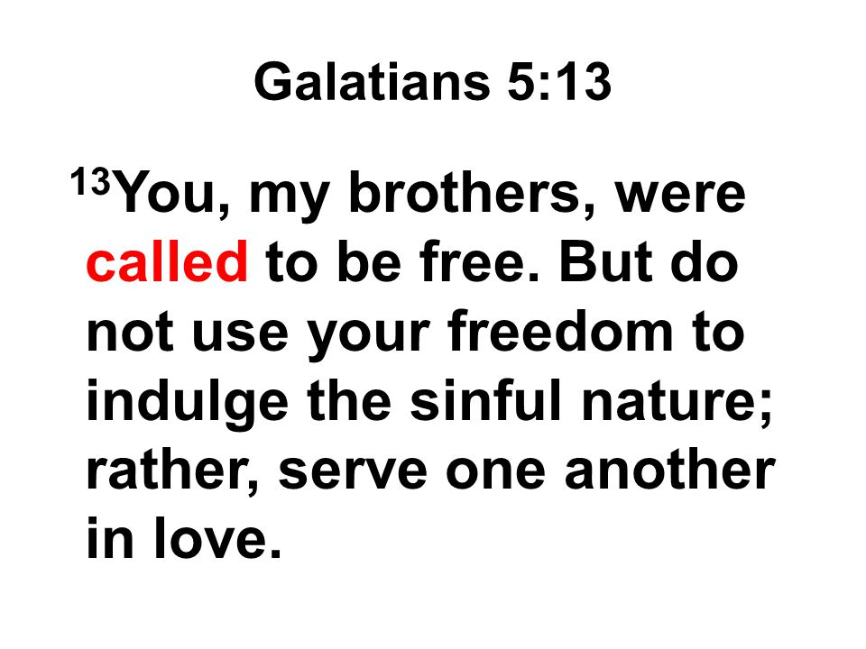 Galatians 5:13 13 You, my brothers, were called to be free. But do not use your freedom to indulge the sinful nature; rather, serve one another in lov