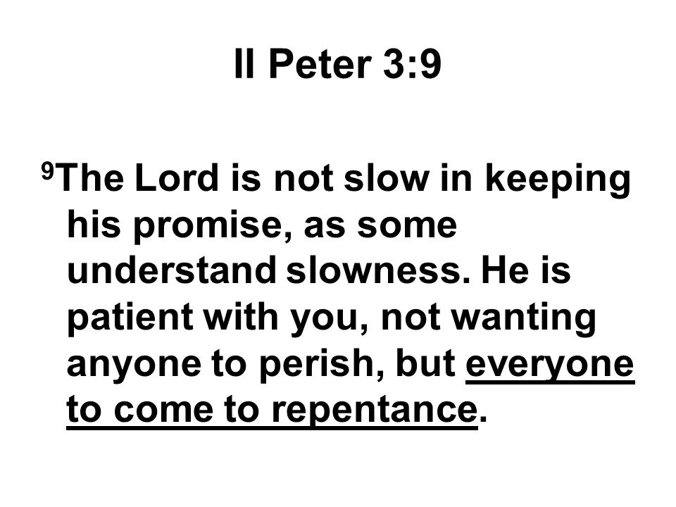 II Peter 3:9 9 The Lord is not slow in keeping his promise, as some understand slowness. He is patient with you, not wanting anyone to perish, but eve
