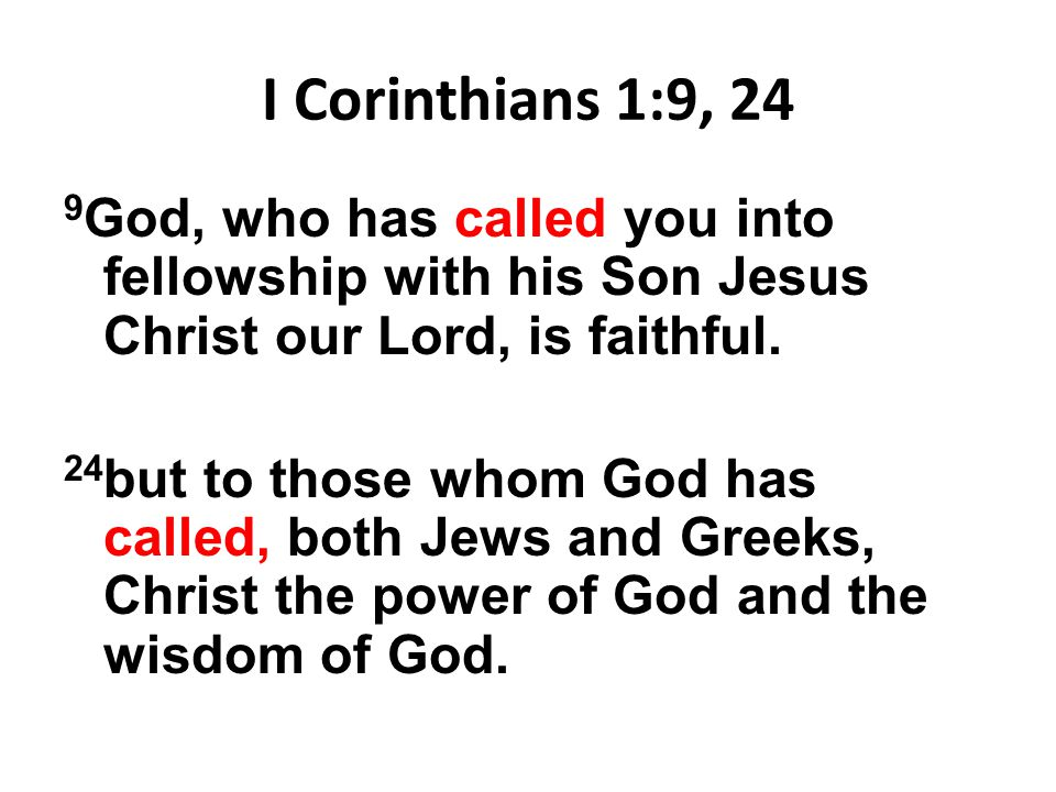 I Corinthians 1:9, 24 9 God, who has called you into fellowship with his Son Jesus Christ our Lord, is faithful. 24 but to those whom God has called,