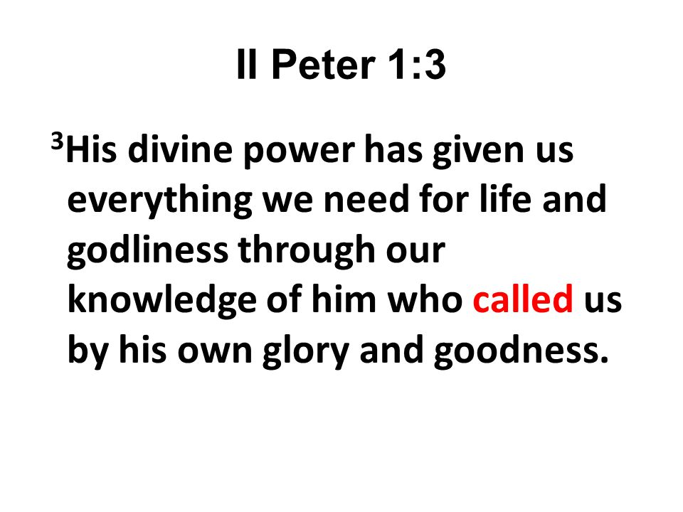 II Peter 1:3 3 His divine power has given us everything we need for life and godliness through our knowledge of him who called us by his own glory and