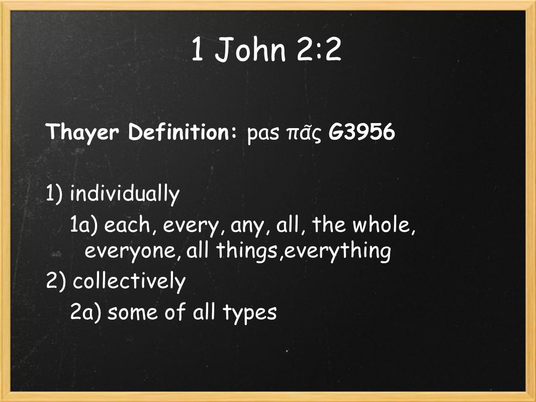 1 John 2:2 Thayer Definition: pas πα ͂ ς G3956 1) individually 1a) each, every, any, all, the whole, everyone, all things,everything 2) collectively 2a) some of all types