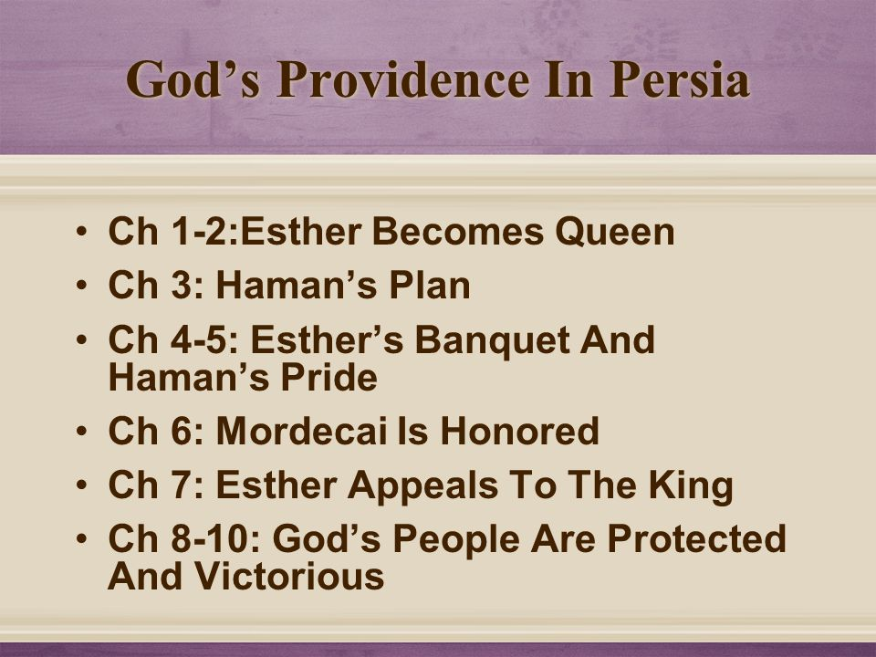 God's Providence In Persia Ch 1-2:Esther Becomes Queen Ch 3: Haman's Plan Ch 4-5: Esther's Banquet And Haman's Pride Ch 6: Mordecai Is Honored Ch 7: E