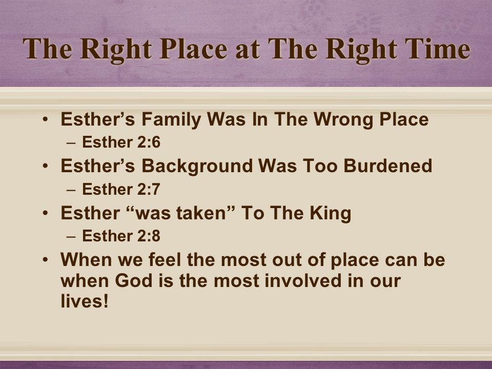 The Right Place at The Right Time Esther's Family Was In The Wrong Place –Esther 2:6 Esther's Background Was Too Burdened –Esther 2:7 Esther was taken To The King –Esther 2:8 When we feel the most out of place can be when God is the most involved in our lives!