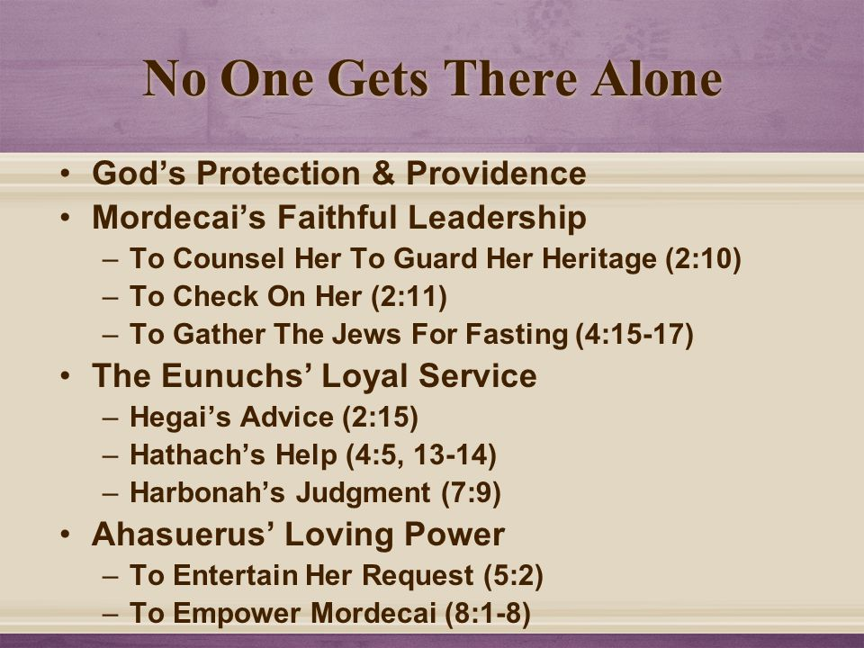 No One Gets There Alone God's Protection & Providence Mordecai's Faithful Leadership –To Counsel Her To Guard Her Heritage (2:10) –To Check On Her (2:11) –To Gather The Jews For Fasting (4:15-17) The Eunuchs' Loyal Service –Hegai's Advice (2:15) –Hathach's Help (4:5, 13-14) –Harbonah's Judgment (7:9) Ahasuerus' Loving Power –To Entertain Her Request (5:2) –To Empower Mordecai (8:1-8)