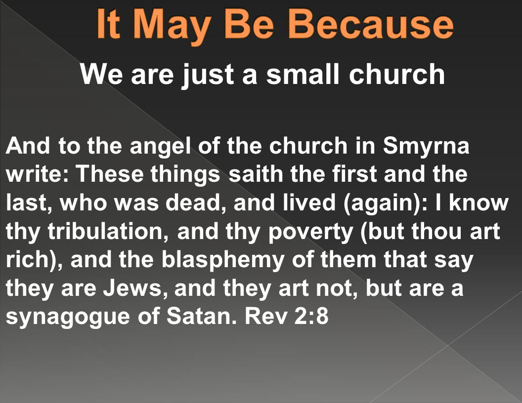 We are just a small church And to the angel of the church in Smyrna write: These things saith the first and the last, who was dead, and lived (again): I know thy tribulation, and thy poverty (but thou art rich), and the blasphemy of them that say they are Jews, and they art not, but are a synagogue of Satan.