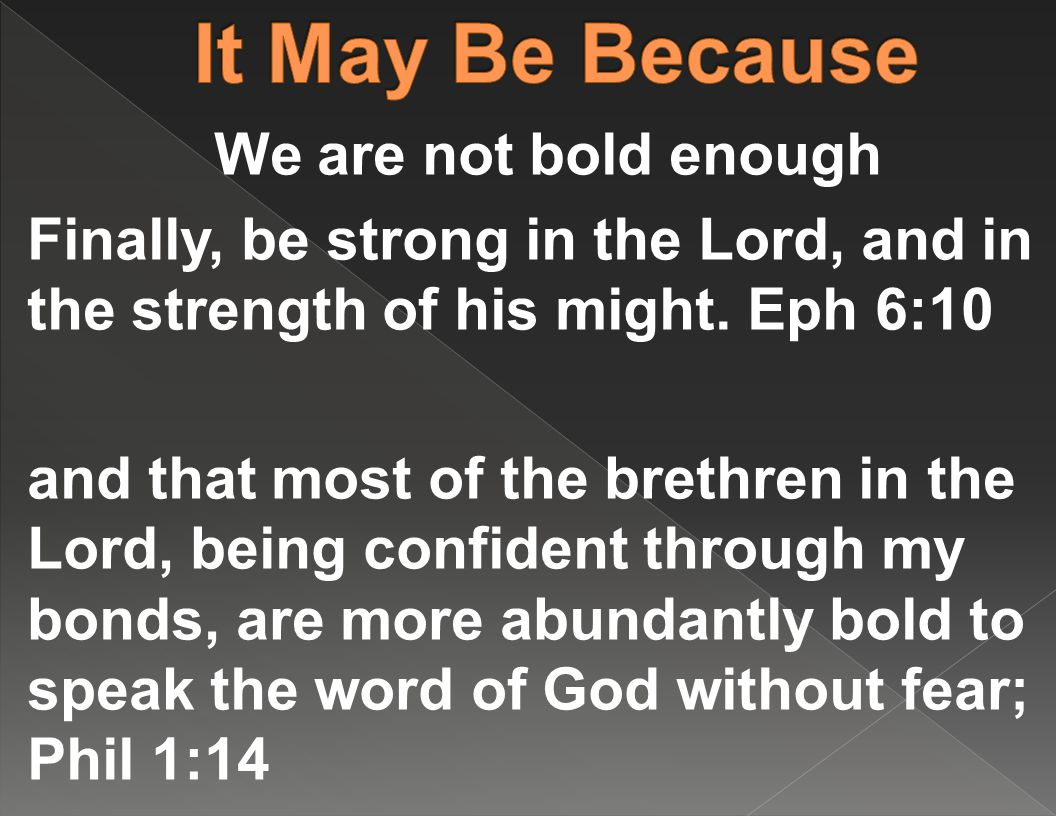 We are not bold enough Finally, be strong in the Lord, and in the strength of his might.