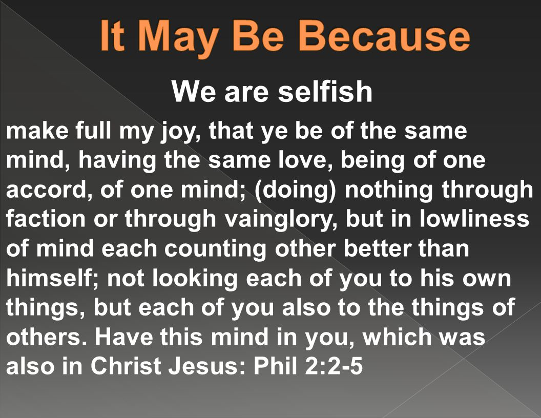 We are selfish make full my joy, that ye be of the same mind, having the same love, being of one accord, of one mind; (doing) nothing through faction or through vainglory, but in lowliness of mind each counting other better than himself; not looking each of you to his own things, but each of you also to the things of others.