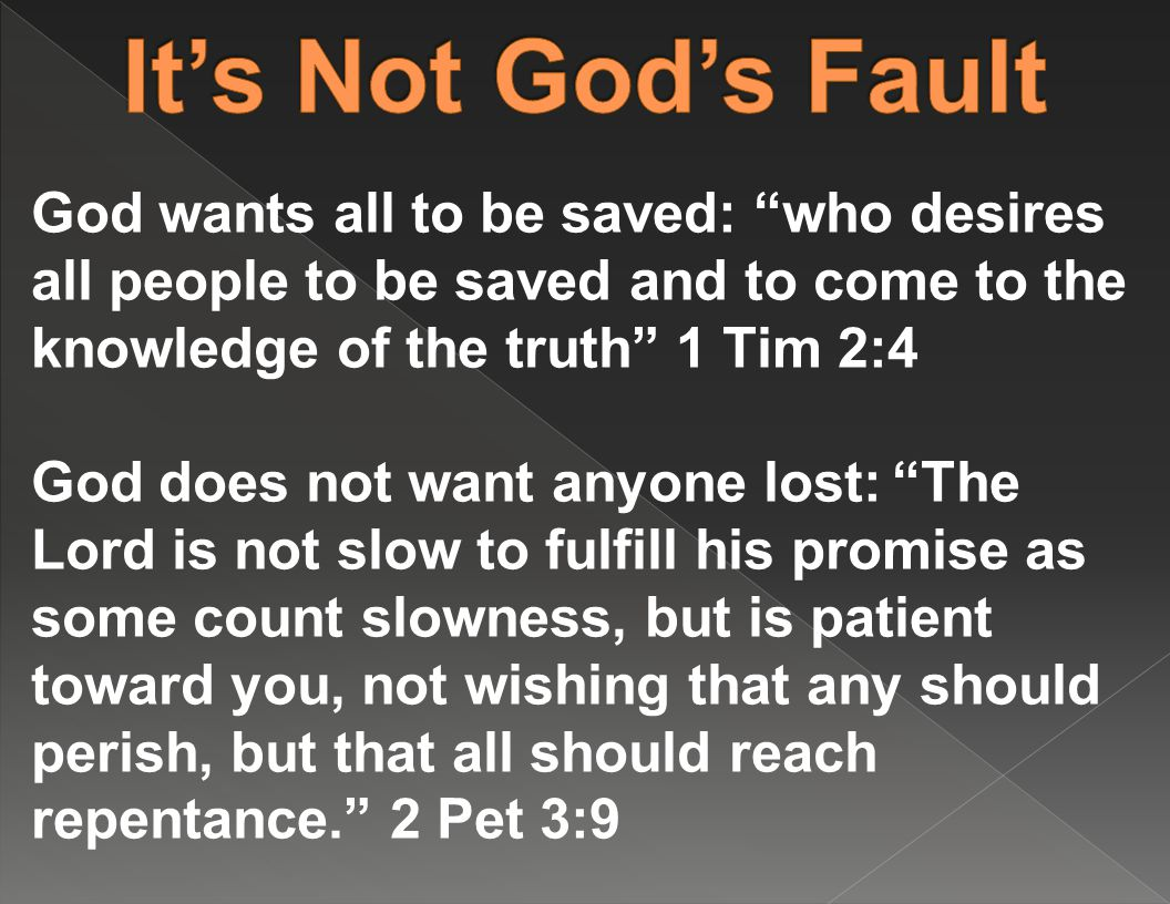 God wants all to be saved: who desires all people to be saved and to come to the knowledge of the truth 1 Tim 2:4 God does not want anyone lost: The Lord is not slow to fulfill his promise as some count slowness, but is patient toward you, not wishing that any should perish, but that all should reach repentance. 2 Pet 3:9