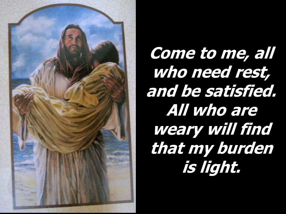 Come to me, all who need rest, and be satisfied.