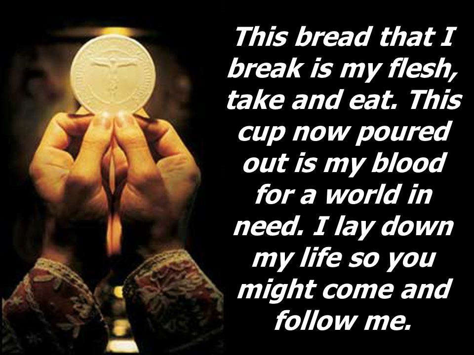 This bread that I break is my flesh, take and eat.