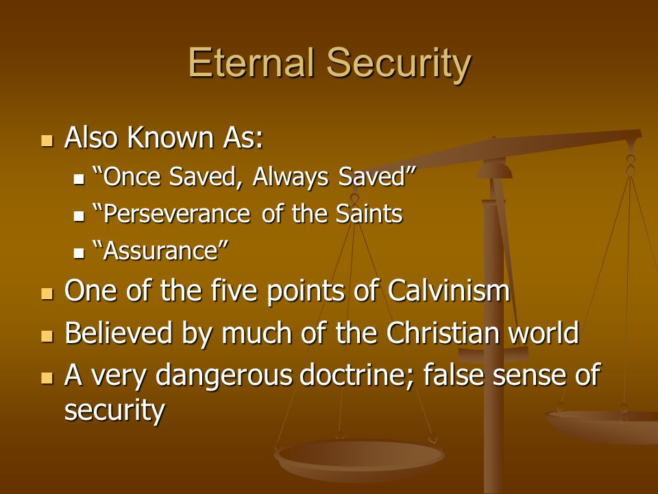 "Eternal Security Also Known As: Also Known As: ""Once Saved, Always Saved"" ""Once Saved, Always Saved"" ""Perseverance of the Saints ""Perseverance of the"