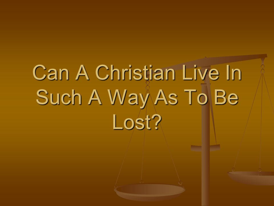 Can A Christian Live In Such A Way As To Be Lost