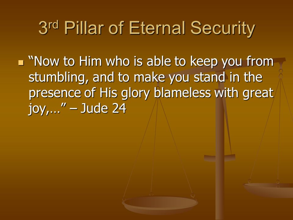 3 rd Pillar of Eternal Security Now to Him who is able to keep you from stumbling, and to make you stand in the presence of His glory blameless with great joy,… – Jude 24 Now to Him who is able to keep you from stumbling, and to make you stand in the presence of His glory blameless with great joy,… – Jude 24