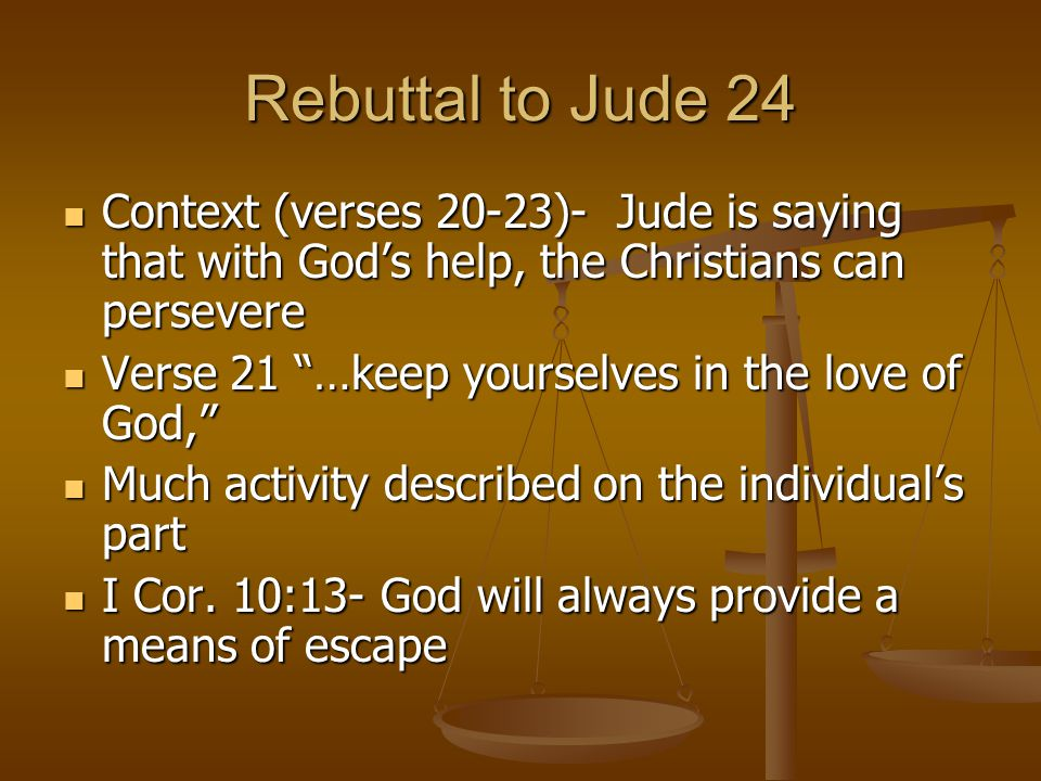 Rebuttal to Jude 24 Context (verses 20-23)- Jude is saying that with God's help, the Christians can persevere Context (verses 20-23)- Jude is saying that with God's help, the Christians can persevere Verse 21 …keep yourselves in the love of God, Verse 21 …keep yourselves in the love of God, Much activity described on the individual's part Much activity described on the individual's part I Cor.
