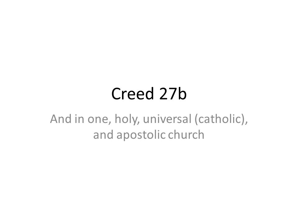 Creed 27b And in one, holy, universal (catholic), and apostolic church