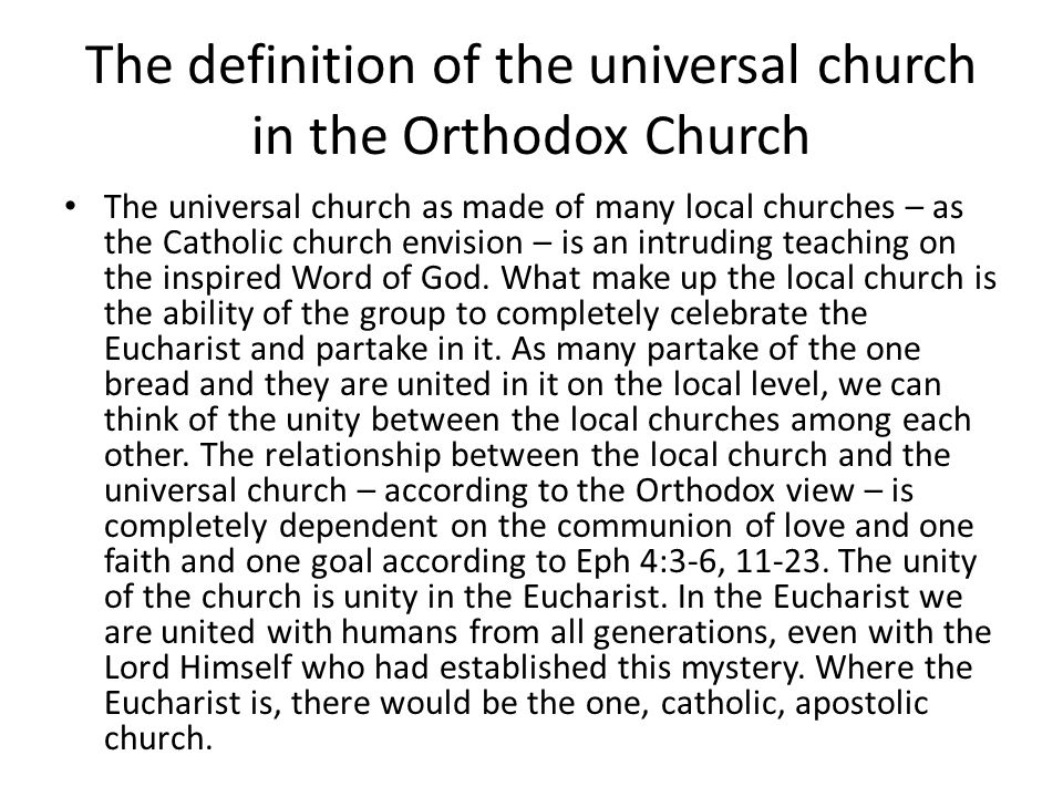 The definition of the universal church in the Orthodox Church The universal church as made of many local churches – as the Catholic church envision – is an intruding teaching on the inspired Word of God.