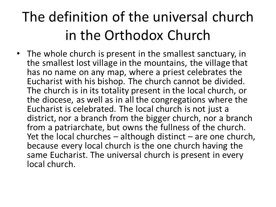 The definition of the universal church in the Orthodox Church The whole church is present in the smallest sanctuary, in the smallest lost village in the mountains, the village that has no name on any map, where a priest celebrates the Eucharist with his bishop.