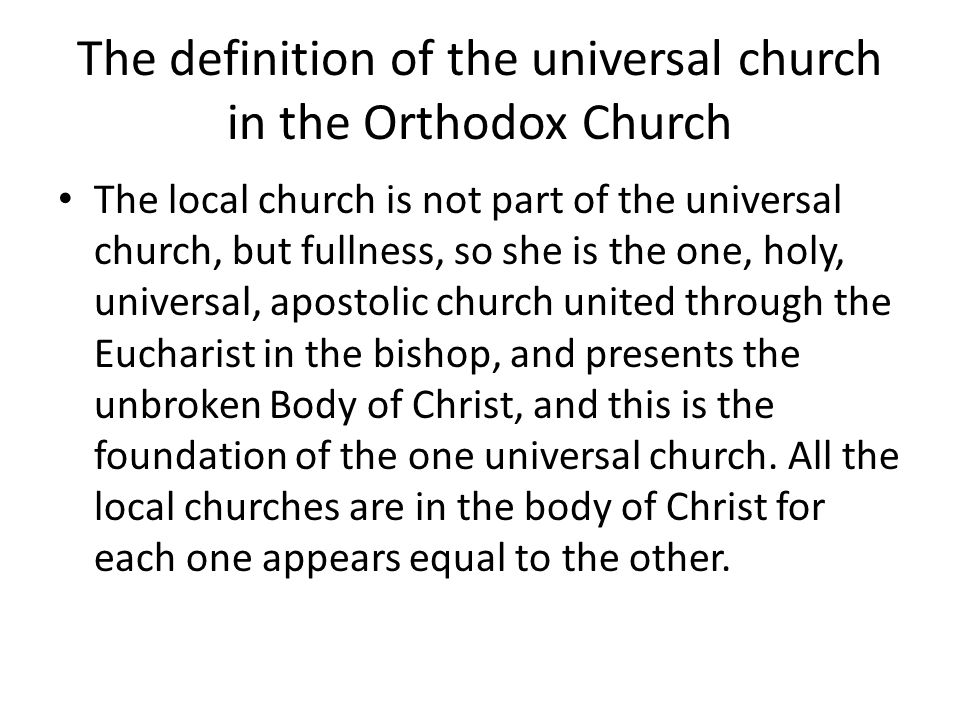 The definition of the universal church in the Orthodox Church The churches of the East were not parts of the Latin church, but sister churches.