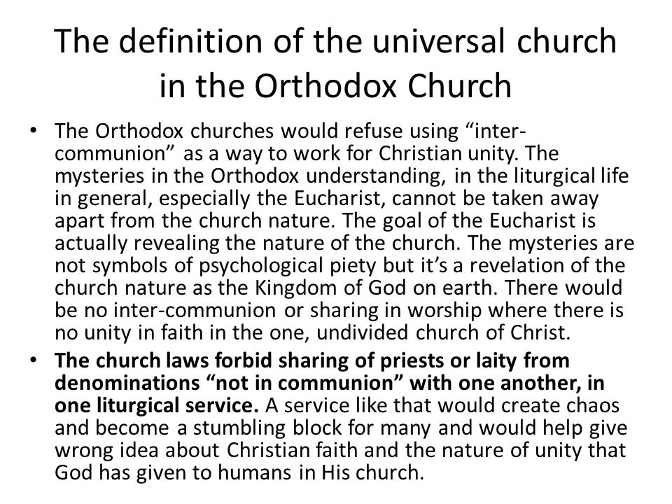 The definition of the universal church in the Orthodox Church The difference between the understanding of unity in the Catholic church and its understanding in the Orthodox church is: while the Orthodoxy understand the fullness of Church in the Eucharist, the Catholic Church understand the likeness of the church to the Body in St Paul's letters would make the meaning of the church go beyond the local level (which is represented in the Eucharist) and would go beyond the relationship of communion to the relationship of authority that fulfill the authority of God.
