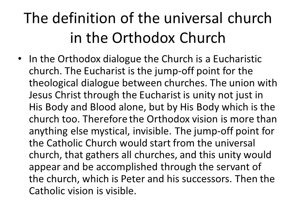 The definition of the universal church in the Orthodox Church In the Orthodox dialogue the Church is a Eucharistic church.