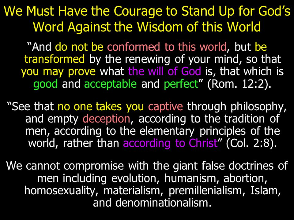 """We Must Have the Courage to Stand Up for God's Word Against the Wisdom of this World """"And do not be conformed to this world, but be transformed by the"""