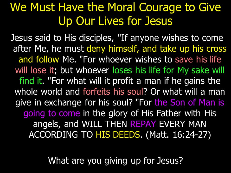 We Must Have the Moral Courage to Give Up Our Lives for Jesus Jesus said to His disciples, If anyone wishes to come after Me, he must deny himself, and take up his cross and follow Me.