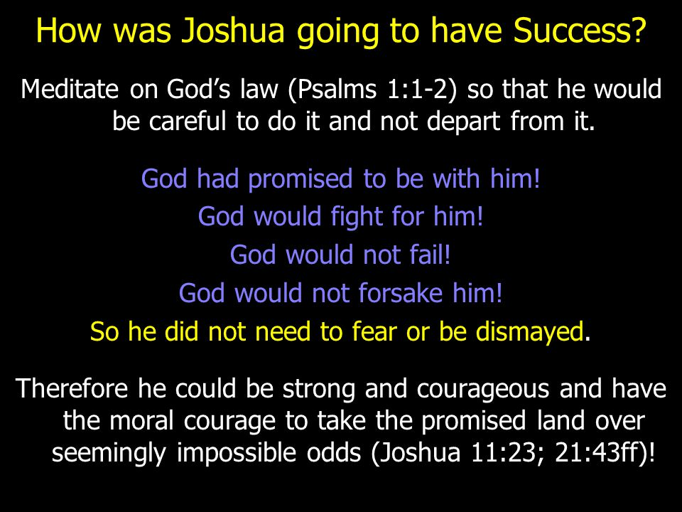 How was Joshua going to have Success? Meditate on God's law (Psalms 1:1-2) so that he would be careful to do it and not depart from it. God had promis