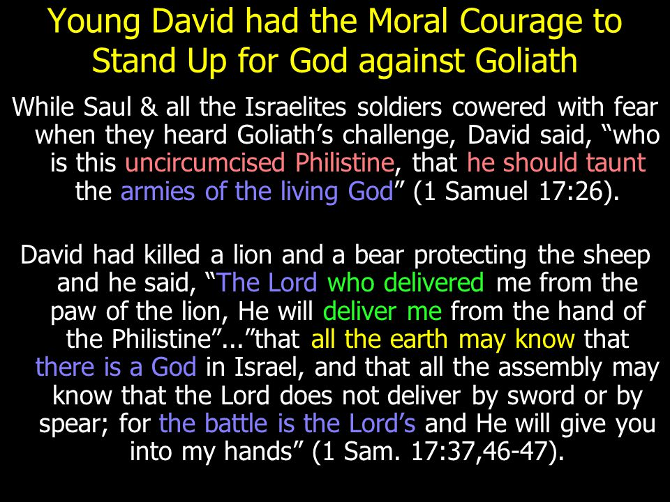 Young David had the Moral Courage to Stand Up for God against Goliath While Saul & all the Israelites soldiers cowered with fear when they heard Golia