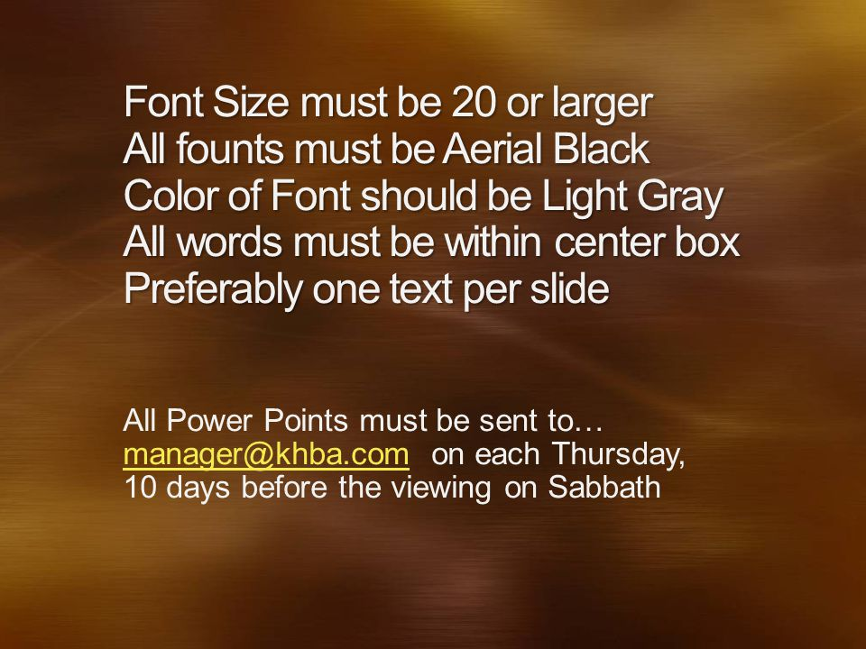 Font Size must be 20 or larger All founts must be Aerial Black Color of Font should be Light Gray All words must be within center box Preferably one text per slide All Power Points must be sent to… manager@khba.commanager@khba.com on each Thursday, 10 days before the viewing on Sabbath